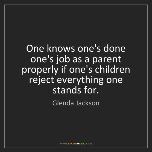 Glenda Jackson: One knows one's done one's job as a parent properly if...