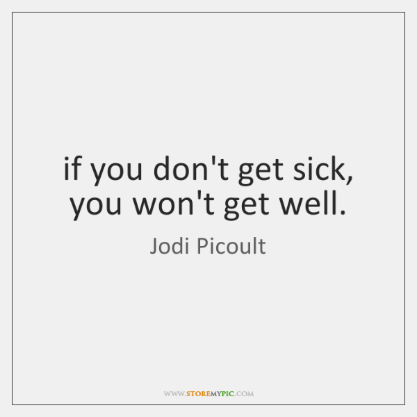 if you don't get sick, you won't get well.