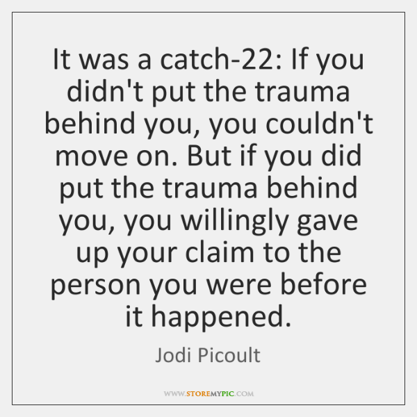 It was a catch-22: If you didn't put the trauma behind you, ...