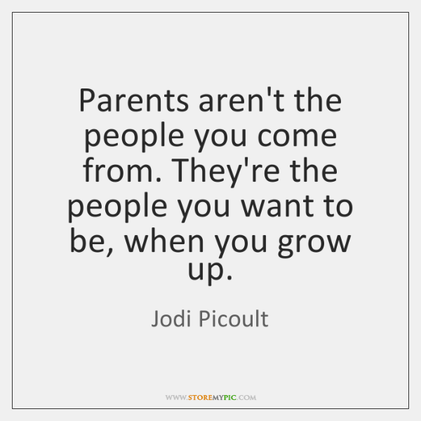 Parents aren't the people you come from. They're the people you want ...