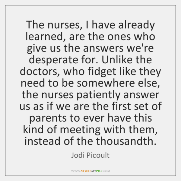 The nurses, I have already learned, are the ones who give us ...