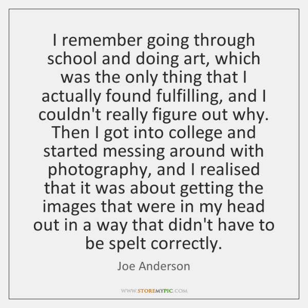 I remember going through school and doing art, which was the only ...