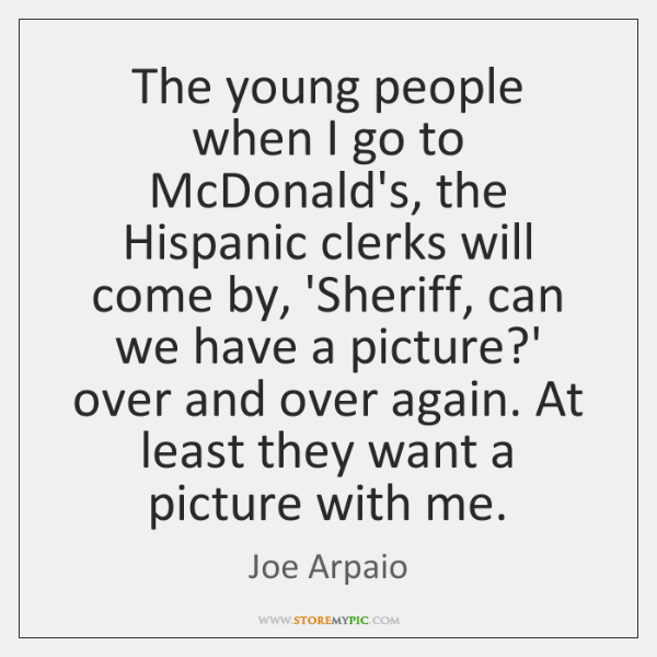 The young people when I go to McDonald's, the Hispanic clerks will ...