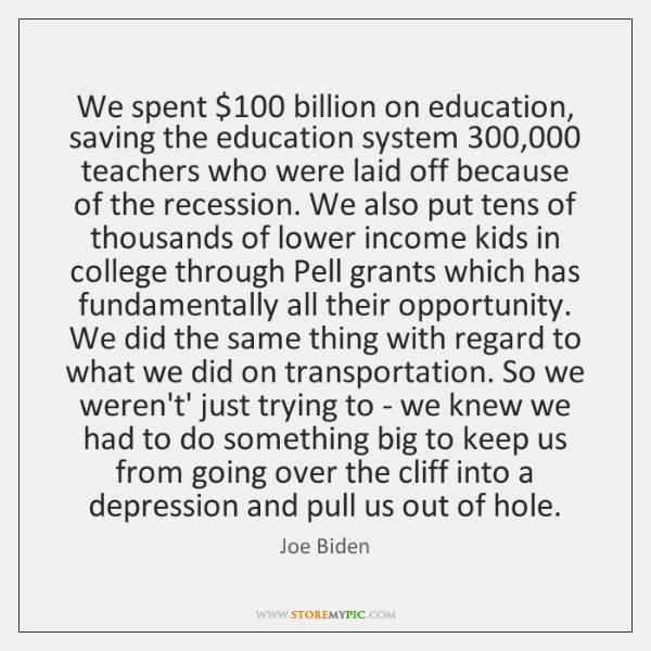 We spent $100 billion on education, saving the education system 300,000 teachers who were ...