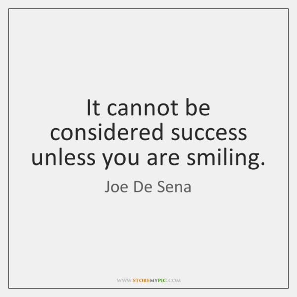 It cannot be considered success unless you are smiling.