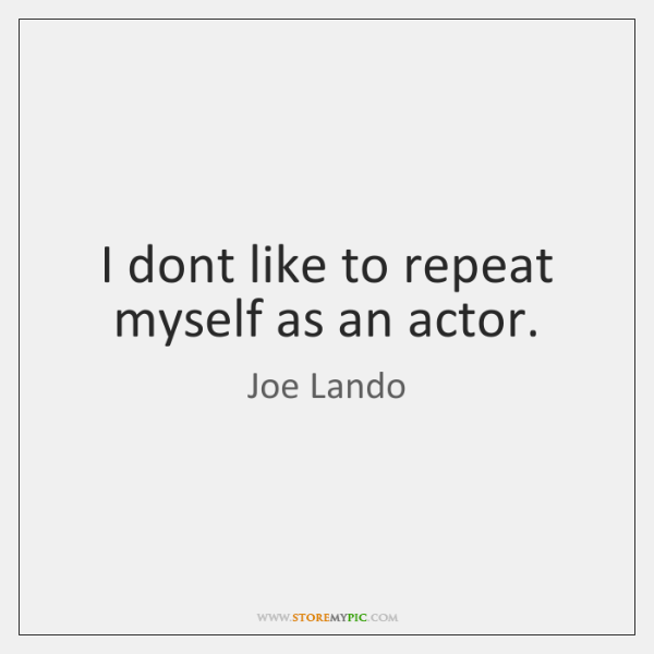 I dont like to repeat myself as an actor.