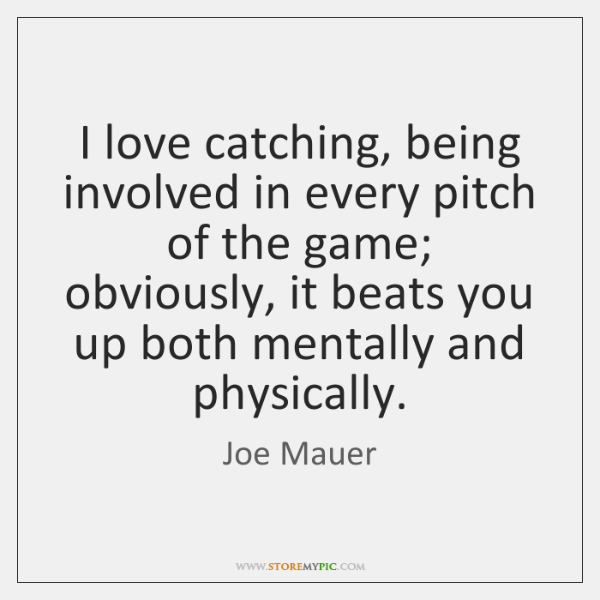 I love catching, being involved in every pitch of the game; obviously, ...