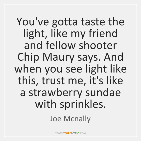 You've gotta taste the light, like my friend and fellow shooter Chip ...