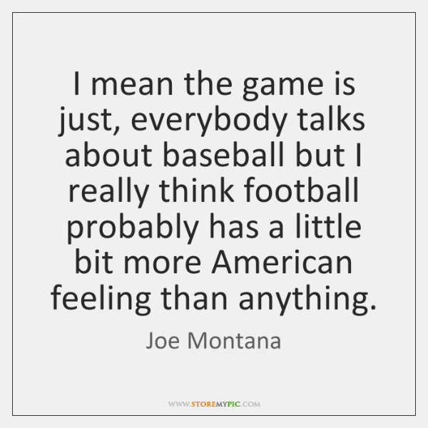 I mean the game is just, everybody talks about baseball but I ...