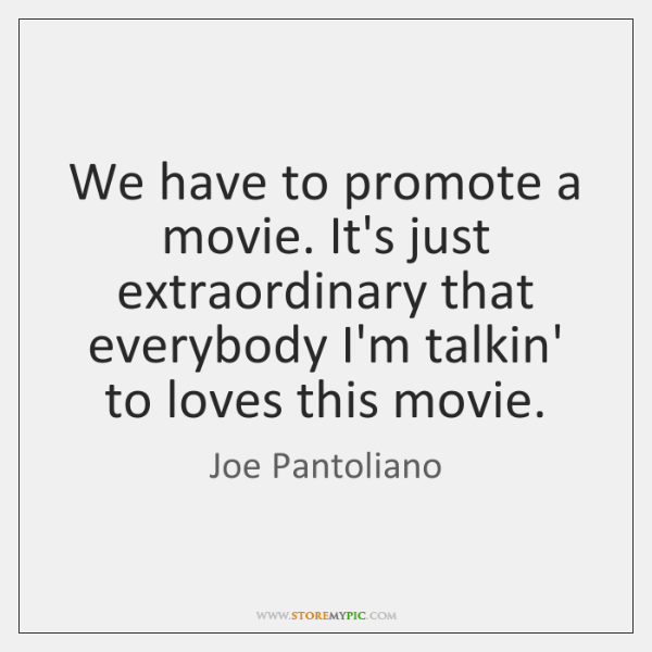 We have to promote a movie. It's just extraordinary that everybody I'm ...