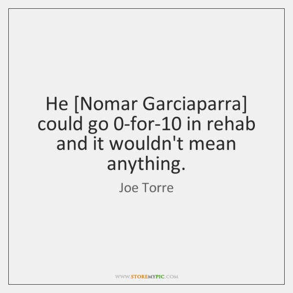 He [Nomar Garciaparra] could go 0-for-10 in rehab and it wouldn't mean ...