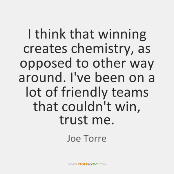 I think that winning creates chemistry, as opposed to other way around. ...