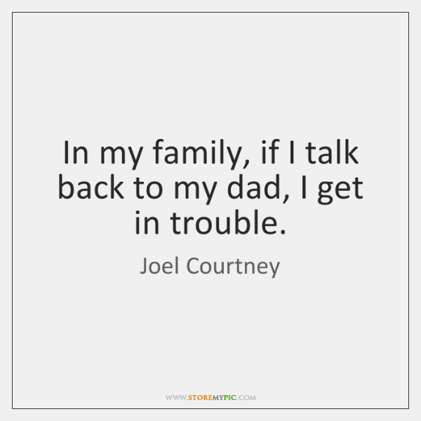 In my family, if I talk back to my dad, I get ...