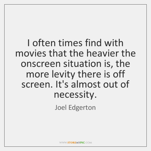 I often times find with movies that the heavier the onscreen situation ...