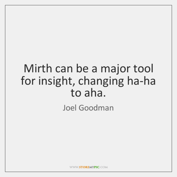 Mirth can be a major tool for insight, changing ha-ha to aha.