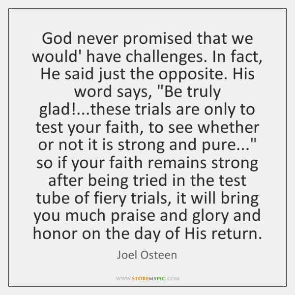 God never promised that we would' have challenges. In fact, He said ...