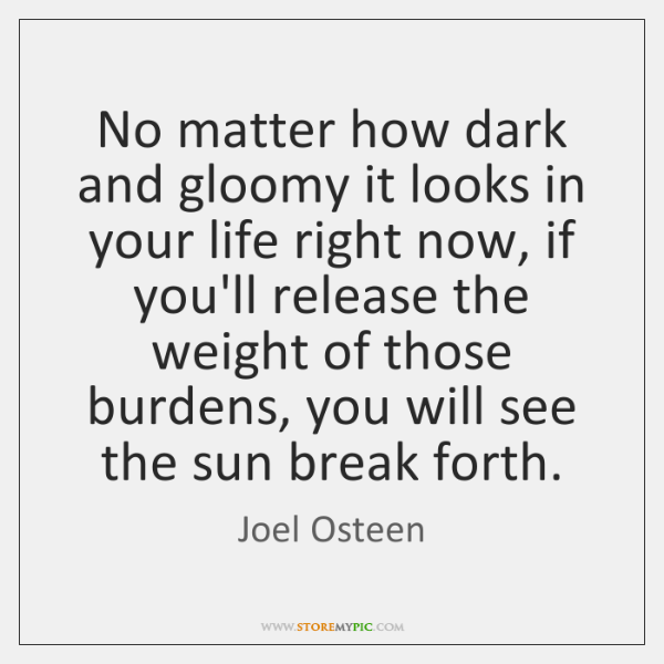 No matter how dark and gloomy it looks in your life right ...