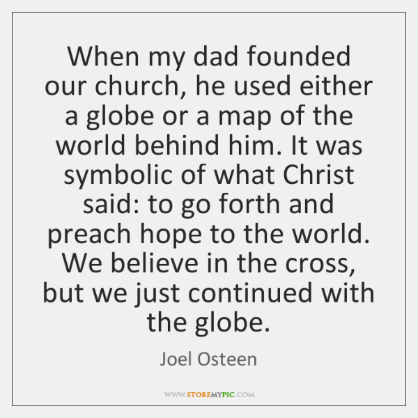 When my dad founded our church, he used either a globe or ...