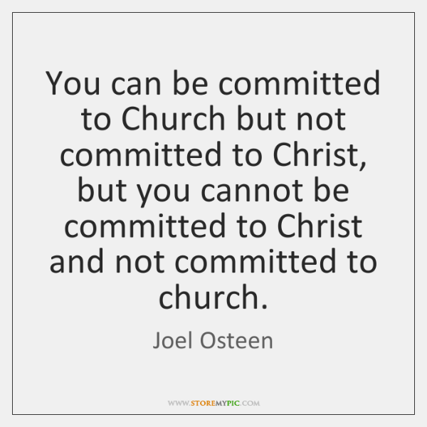 You can be committed to Church but not committed to Christ, but ...
