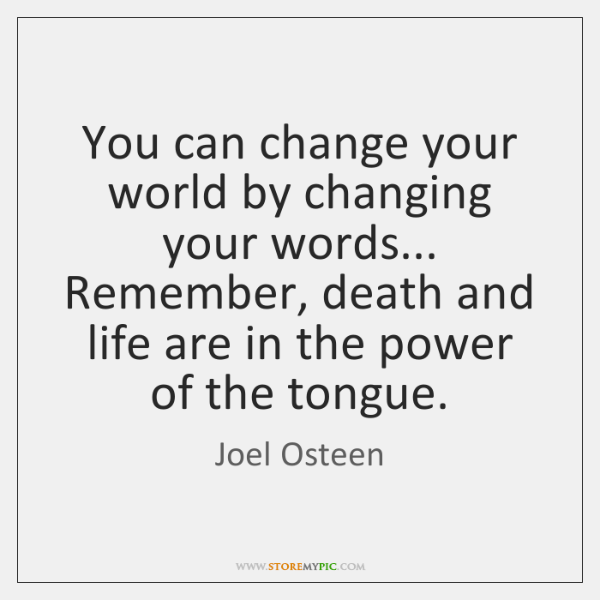 You can change your world by changing your words... Remember, death and ...