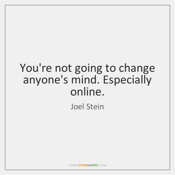 You're not going to change anyone's mind. Especially online.