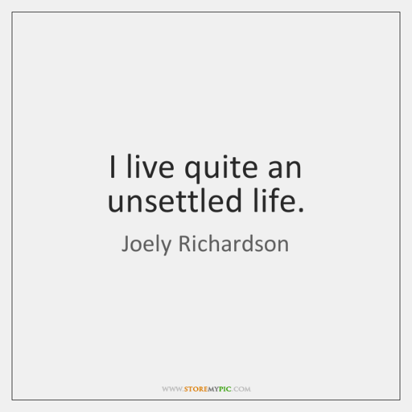 I live quite an unsettled life.