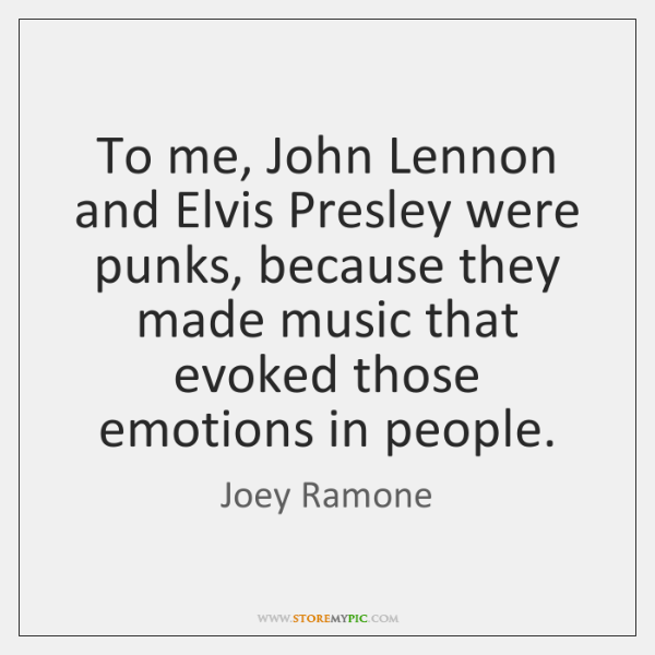 To me, John Lennon and Elvis Presley were punks, because they made ...