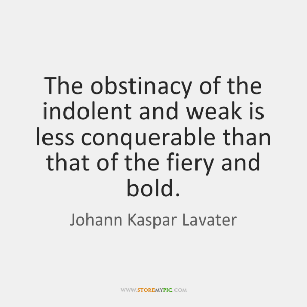 The obstinacy of the indolent and weak is less conquerable than that ...