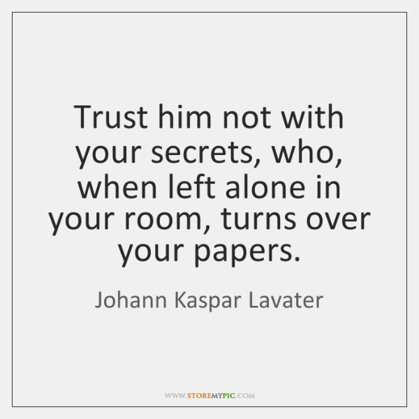 Trust him not with your secrets, who, when left alone in your ...