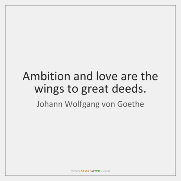 Ambition and love are the wings to great deeds.