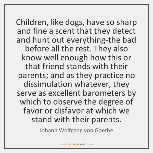 Children, like dogs, have so sharp and fine a scent that they ...