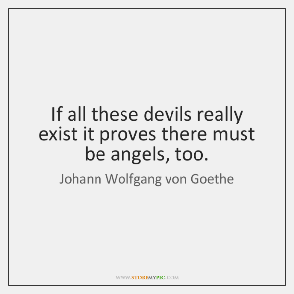 If all these devils really exist it proves there must be angels, ...