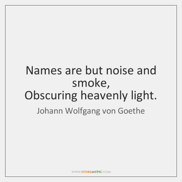Names are but noise and smoke,   Obscuring heavenly light.