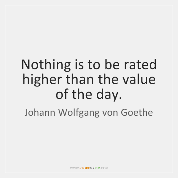 Nothing is to be rated higher than the value of the day.