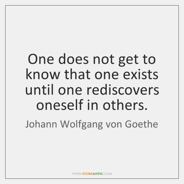One does not get to know that one exists until one rediscovers ...