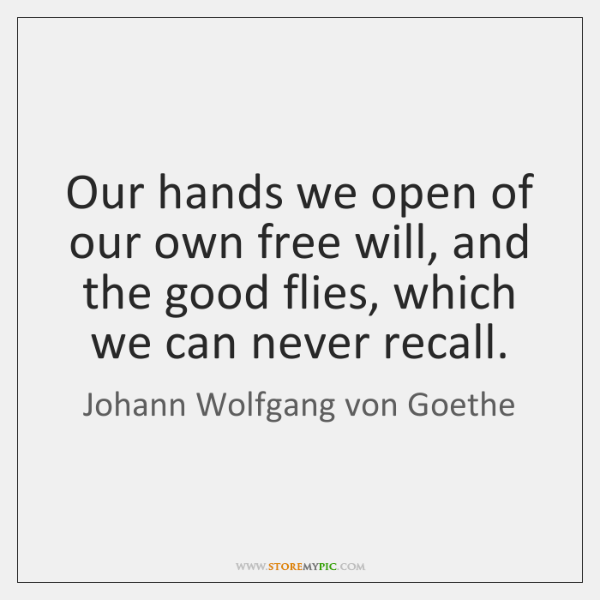 Our hands we open of our own free will, and the good ...