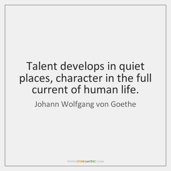 Talent develops in quiet places, character in the full current of human ...