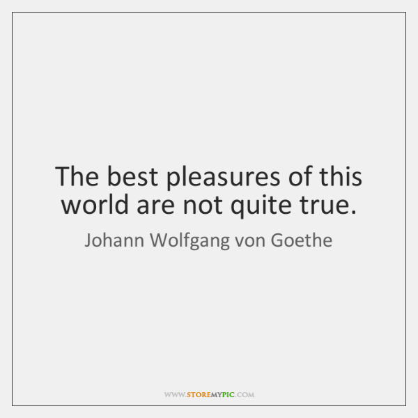The best pleasures of this world are not quite true.