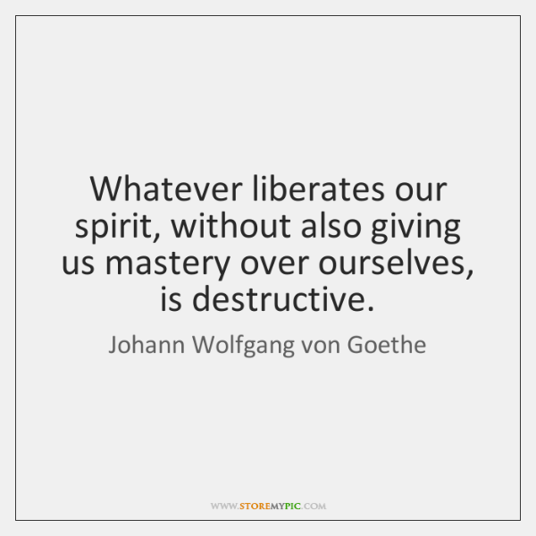 Whatever liberates our spirit, without also giving us mastery over ourselves, is ...