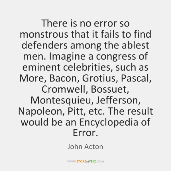 There is no error so monstrous that it fails to find defenders ...