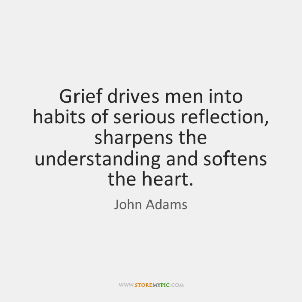 Grief drives men into habits of serious reflection, sharpens the understanding and ...