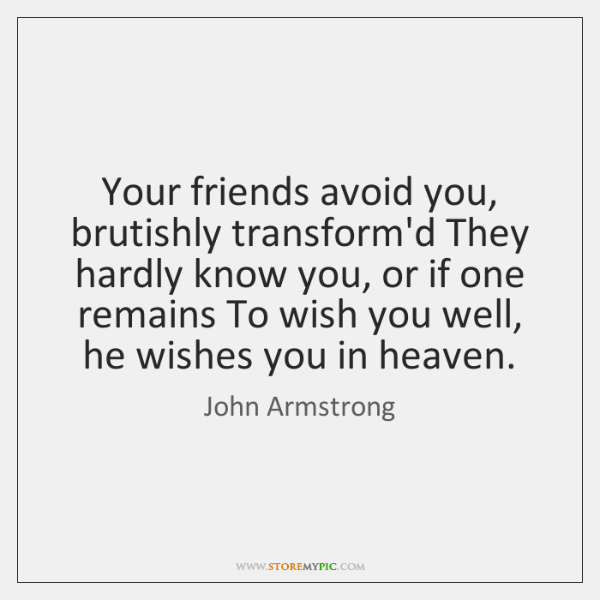 Your friends avoid you, brutishly transform'd They hardly know you, or if ...
