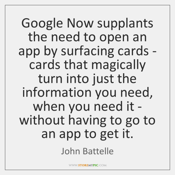Google Now supplants the need to open an app by surfacing cards ...