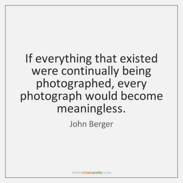 If everything that existed were continually being photographed, every photograph would become ...