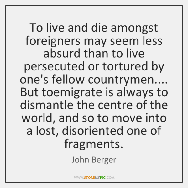 To live and die amongst foreigners may seem less absurd than to ...