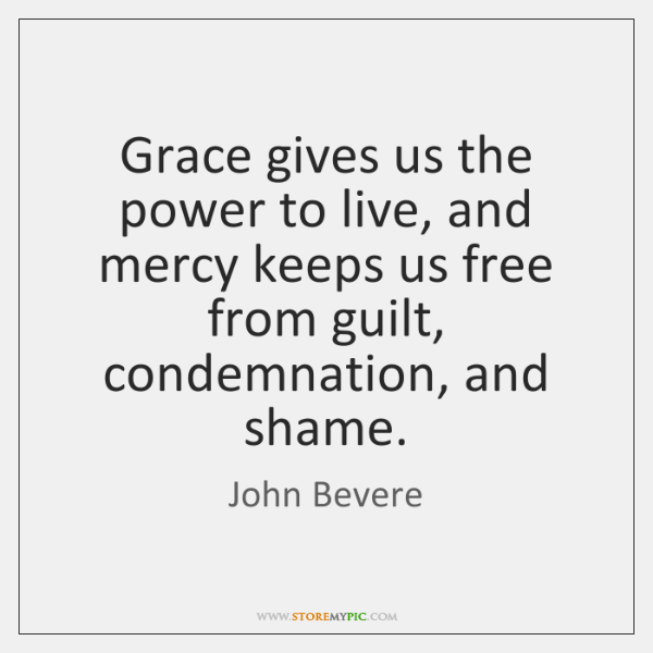 Grace gives us the power to live, and mercy keeps us free ...