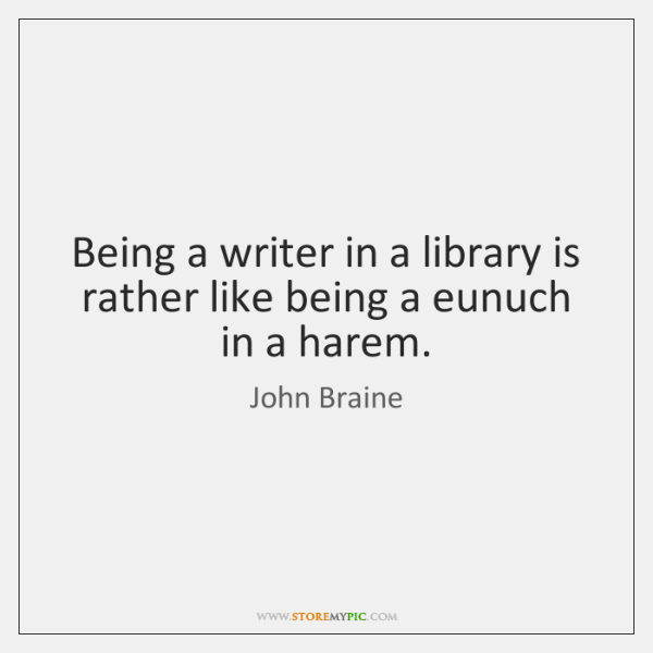 Being a writer in a library is rather like being a eunuch ...