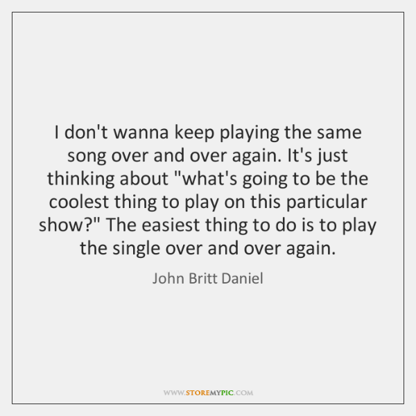 I don't wanna keep playing the same song over and over again. ...