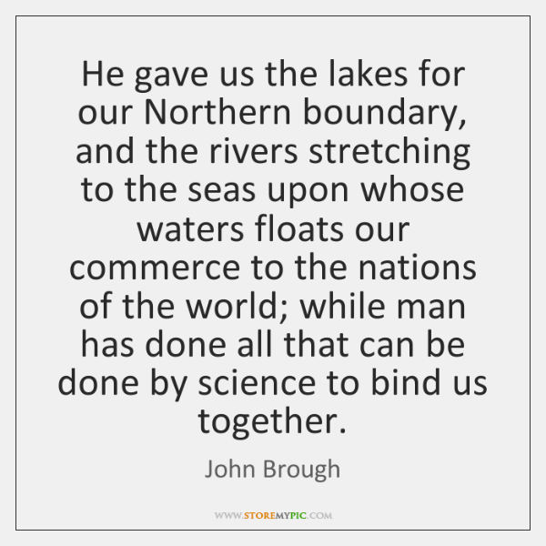 He gave us the lakes for our Northern boundary, and the rivers ...