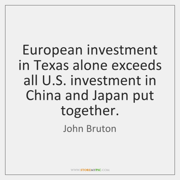 European investment in Texas alone exceeds all U.S. investment in China ...